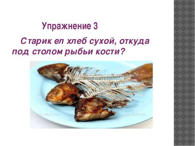 Упражнение 3 Старик ел хлеб сухой, откуда под столом рыбьи кости?