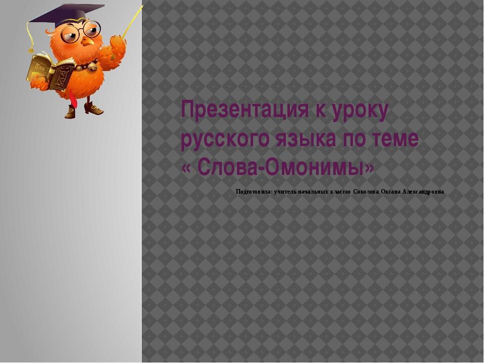 Презентация к уроку русского языка по теме « Слова-Омонимы» Подготовила: учит...