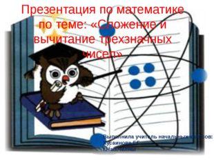 Презентация по математике по теме: «Сложение и вычитание трехзначных чисел» В