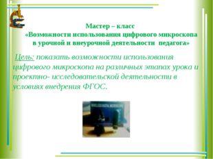 Мастер – класс «Возможности использования цифрового микроскопа в урочной и вн