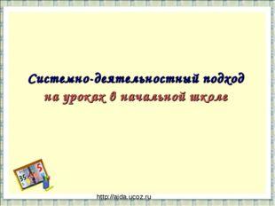 Системно-деятельностный подход на уроках в начальной школе http://aida.ucoz.ru
