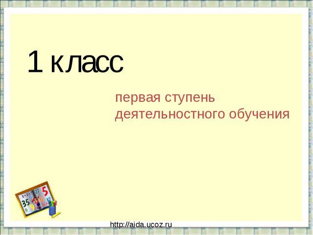 1 класс первая ступень деятельностного обучения http://aida.ucoz.ru