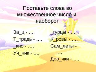 Поставьте слова во множественное число и наоборот За_ц - …, Т_традь - …, _кно