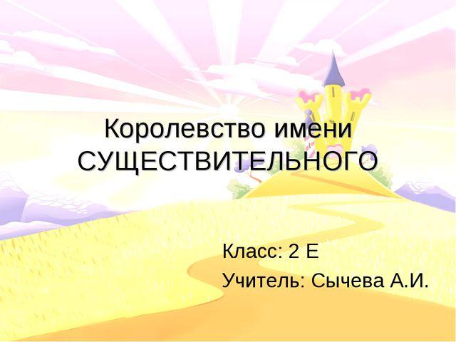 Королевство имени СУЩЕСТВИТЕЛЬНОГО Класс: 2 Е Учитель: Сычева А.И.