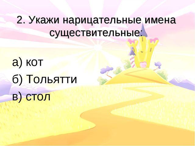 2. Укажи нарицательные имена существительные: а) кот б) Тольятти в) стол