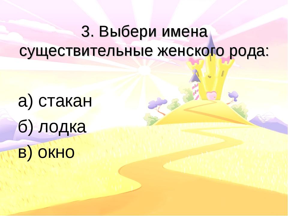 3. Выбери имена существительные женского рода: а) стакан б) лодка в) окно