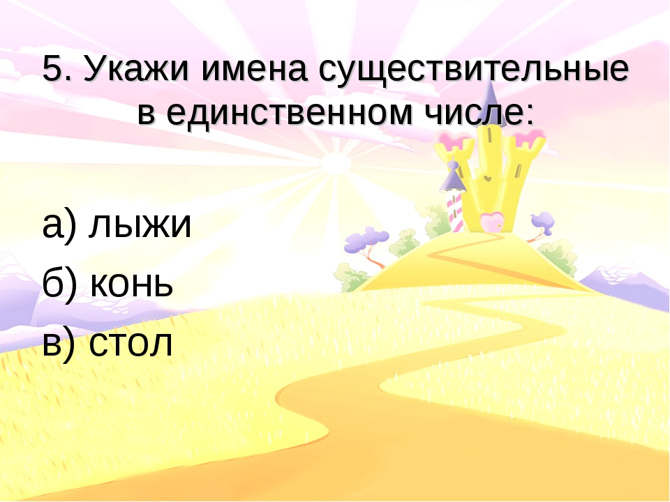 5. Укажи имена существительные в единственном числе: а) лыжи б) конь в) стол