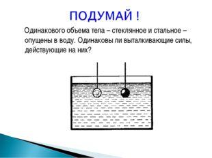 Одинакового объема тела – стеклянное и стальное – опущены в воду. Одинаковы