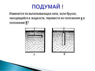 Изменится ли выталкивающая сила, если брусок, находящийся в жидкости, переве
