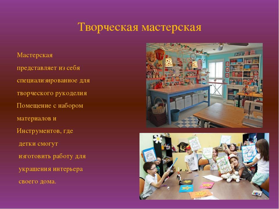 Творческая мастерская Мастерская представляет из себя специализированное для...