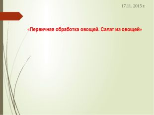 «Первичная обработка овощей. Салат из овощей» 17.11. 2015 г.