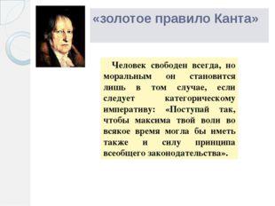 «золотое правило Канта» Человек свободен всегда, но моральным он становится л
