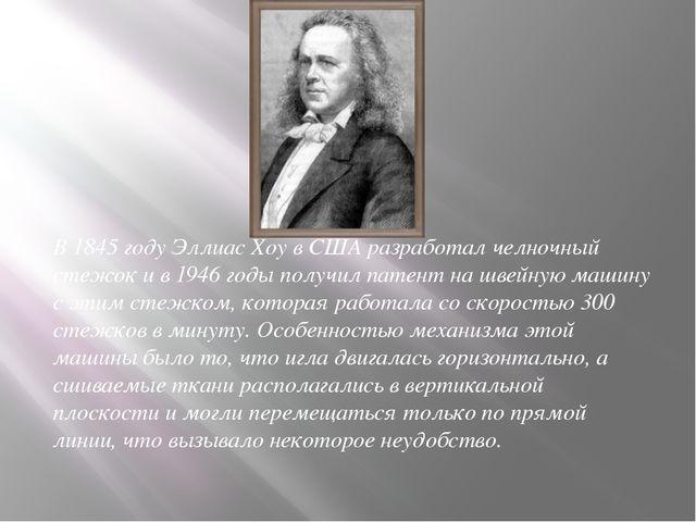 В 1845 году Эллиас Хоу в США разработал челночный стежок и в 1946 годы получи...