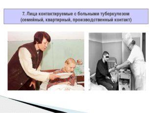 7. Лица контактируемые с больными туберкулезом (семейный, квартирный, произво