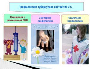 Профилактика туберкулеза состоит из 3 С : Вакцинация и ревакцинация БЦЖ Санит
