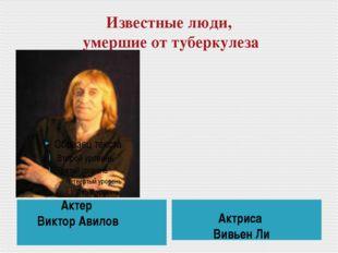 Известные люди, умершие от туберкулеза Актер Виктор Авилов Актриса Вивьен Ли
