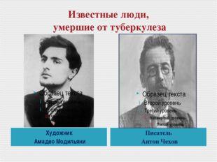 Известные люди, умершие от туберкулеза Художник Амадео Модильяни Писатель Ант