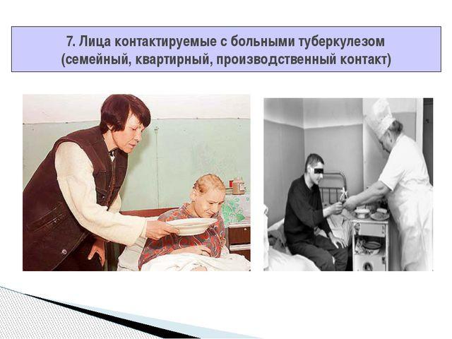 7. Лица контактируемые с больными туберкулезом (семейный, квартирный, произво...