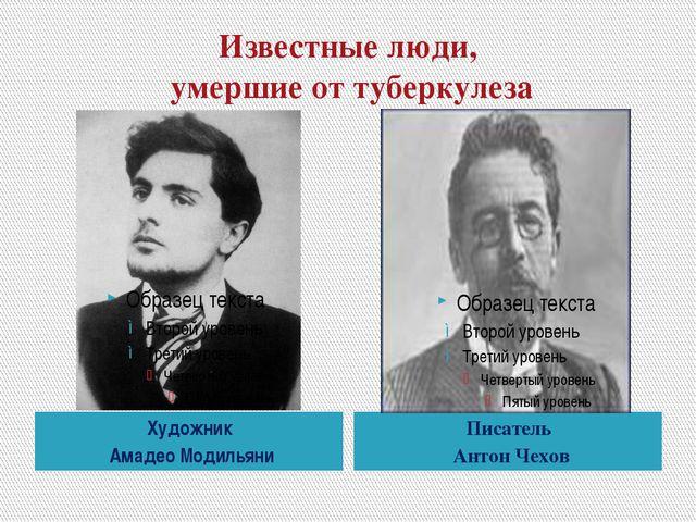 Известные люди, умершие от туберкулеза Художник Амадео Модильяни Писатель Ант...