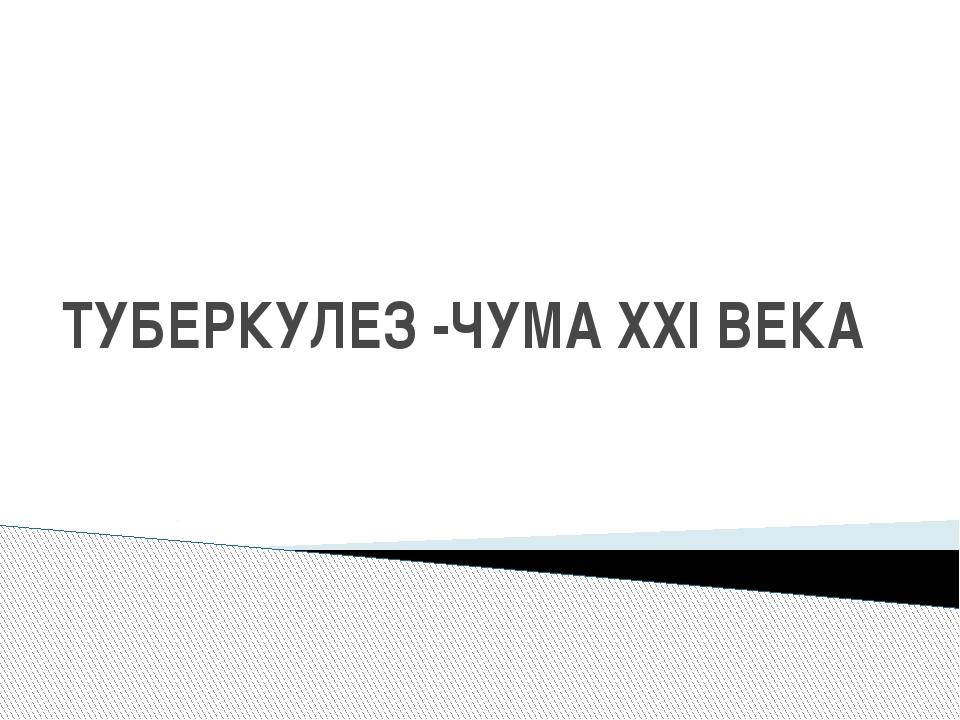 ТУБЕРКУЛЕЗ -ЧУМА ХХІ ВЕКА