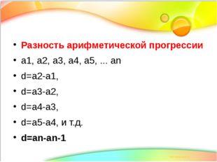 Разность арифметической прогрессии а1, а2, а3, а4, а5, ... аn d=а2-а1, d=а3-а