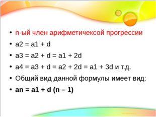 n-ый член арифметичексой прогрессии а2 = а1 + d а3 = а2 + d = а1 + 2d а4 = а3