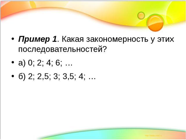 Пример 1. Какая закономерность у этих последовательностей? а) 0; 2; 4; 6; … б...