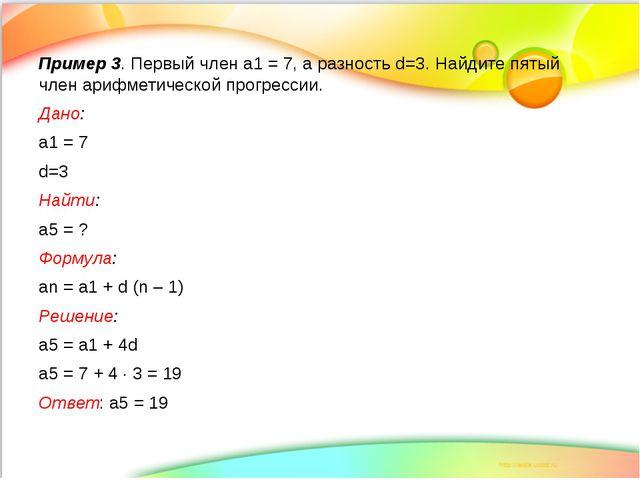 Пример 3. Первый член а1 = 7, а разность d=3. Найдите пятый член арифметическ...