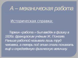 А – механическая работа  Историческая справка: Термин «работа » был введён