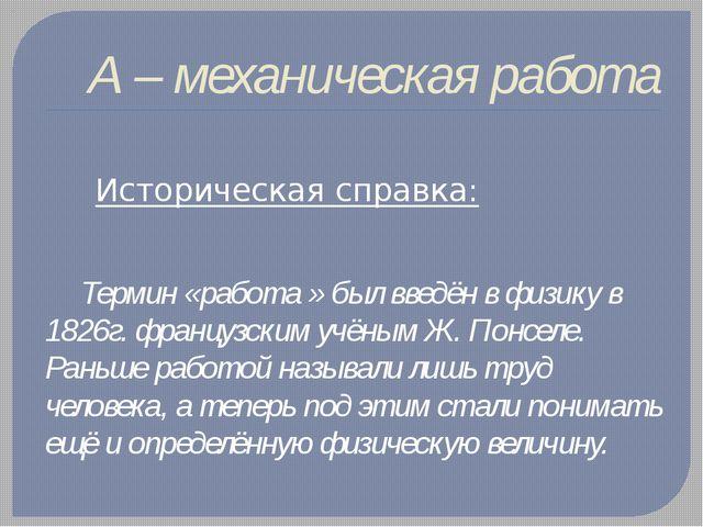 А – механическая работа  Историческая справка: Термин «работа » был введён...