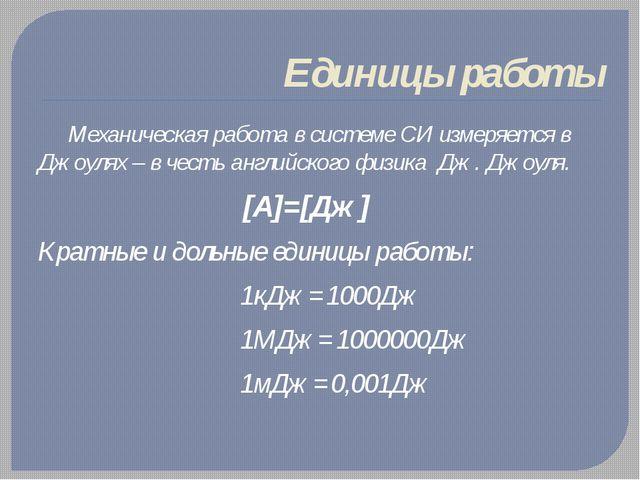 Единицы работы Механическая работа в системе СИ измеряется в Джоулях – в чест...