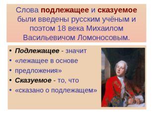 Слова подлежащее и сказуемое были введены русским учёным и поэтом 18 века Мих