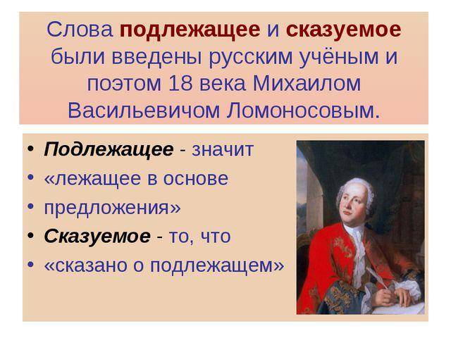 Слова подлежащее и сказуемое были введены русским учёным и поэтом 18 века Мих...