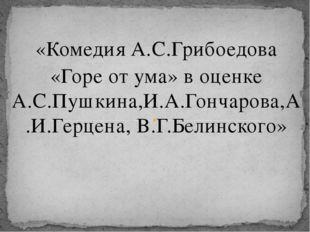 «Комедия А.С.Грибоедова  «Горе от ума» в оценке А.С.Пушкина,И.А.Гончарова,А.