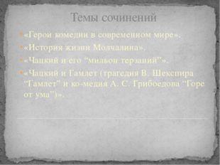 Темы сочинений  «Герои комедии в современном мире». «История жизни Молчалин