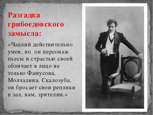 Разгадка грибоедовского замысла: Разгадка грибоедовского замысла: «Чацкий д...