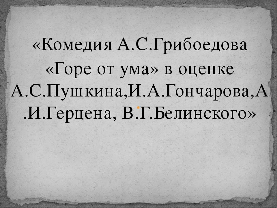 «Комедия А.С.Грибоедова  «Горе от ума» в оценке А.С.Пушкина,И.А.Гончарова,А....