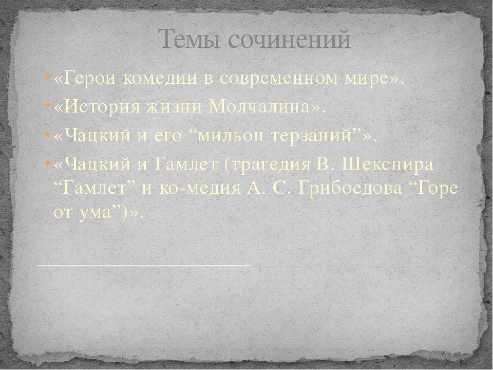 Темы сочинений  «Герои комедии в современном мире». «История жизни Молчалин...