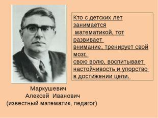 Маркушевич Алексей Иванович (известный математик, педагог) Кто с детских лет