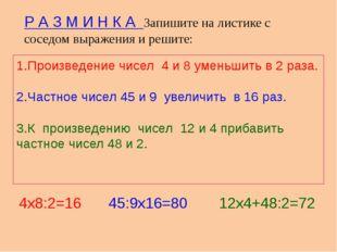 1.Произведение чисел 4 и 8 уменьшить в 2 раза. 2.Частное чисел 45 и 9 увеличи