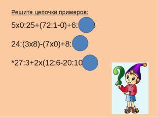 Решите цепочки примеров: 5х0:25+(72:1-0)+6:6=73 24:(3х8)-(7х0)+8:1=9 *27:3+2х
