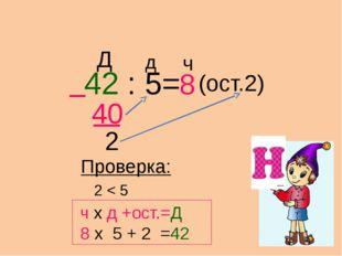 42 : 5= 40 8 (ост.2) 2 Проверка: Д д ч ч х д +ост.=Д 8 х 5 + 2 =42 2 < 5