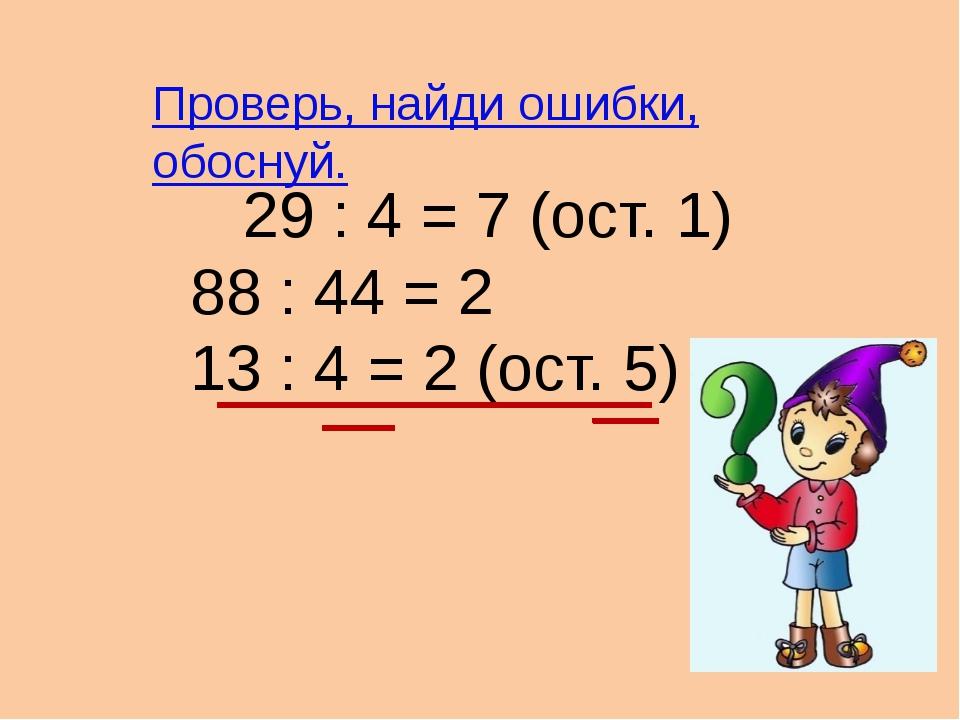 29 : 4 = 7 (ост. 1) 88 : 44 = 2 13 : 4 = 2 (ост. 5) Проверь, найди ошибки, о...