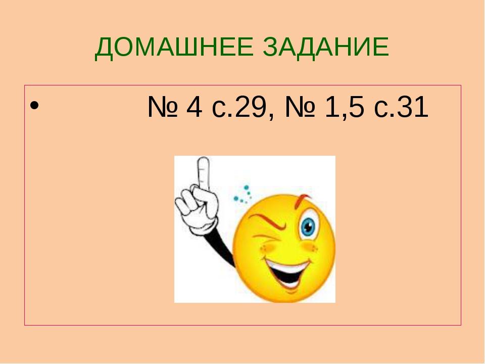 ДОМАШНЕЕ ЗАДАНИЕ № 4 с.29, № 1,5 с.31