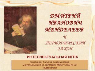 ДМИТРИЙ ИВАНОВИЧ МЕНДЕЛЕЕВ И ПЕРИОДИЧЕСКИЙ ЗАКОН ИНТЕЛЛЕКТУАЛЬНАЯ ИГРА Коротк