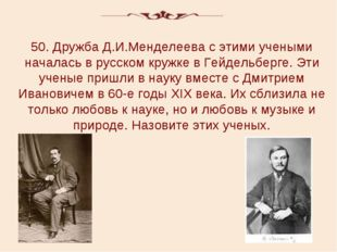 50. Дружба Д.И.Менделеева с этими учеными началась в русском кружке в Гейдель