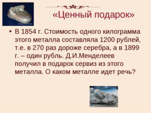 «Ценный подарок» В 1854 г. Стоимость одного килограмма этого металла составля