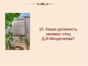 10. Какую должность занимал отец Д.И.Менделеева?