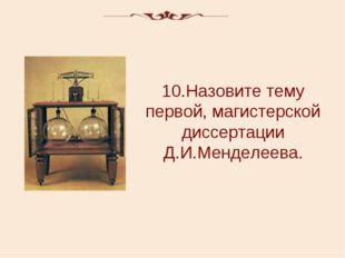 10.Назовите тему первой, магистерской диссертации Д.И.Менделеева.