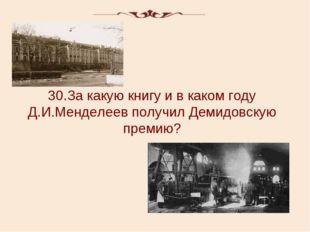 30.За какую книгу и в каком году Д.И.Менделеев получил Демидовскую премию?